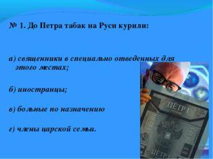 № 1. До Петра табак на Руси курили: а) священники в специально отведенных дл