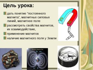 """Цель урока: дать понятие """"постоянного магнита"""", магнитных силовых линий, магн"""