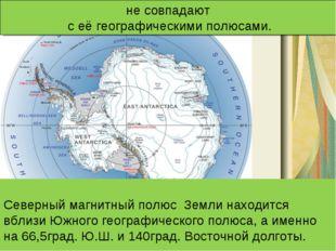 Северный магнитный полюс Земли находится вблизи Южного географического полюс