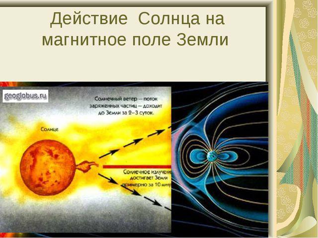 Действие Солнца на магнитное поле Земли