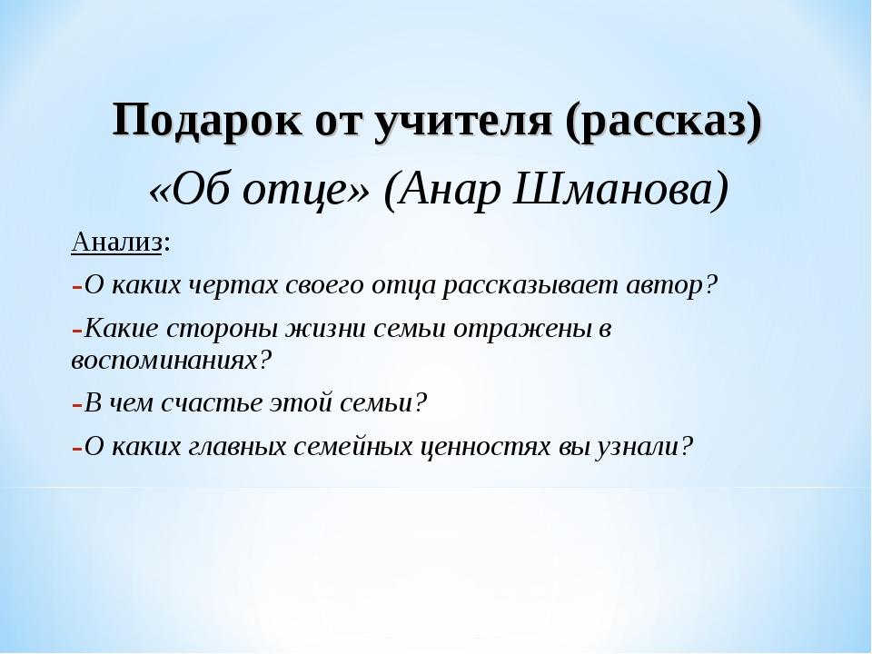 Подарок от учителя (рассказ) «Об отце» (Анар Шманова) Анализ: О каких чертах...