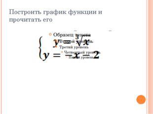 Построить график функции и прочитать его