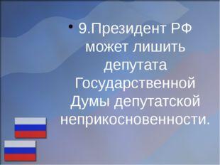 9.Президент РФ может лишить депутата Государственной Думы депутатской неприко