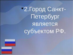 2.Город Санкт-Петербург является субъектом РФ.