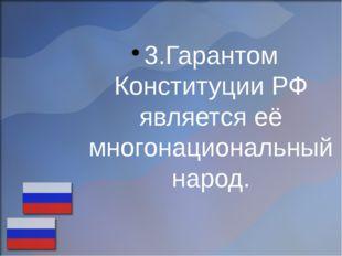3.Гарантом Конституции РФ является её многонациональный народ.