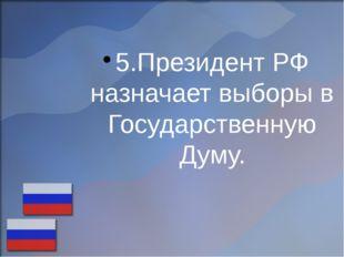 5.Президент РФ назначает выборы в Государственную Думу.