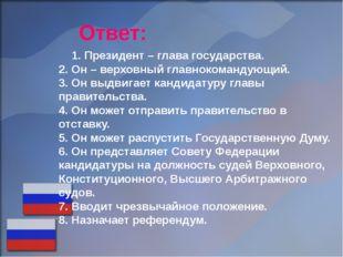 Ответ: 1. Президент – глава государства. 2. Он – верховный главнокомандующий