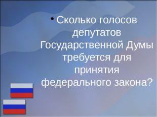 Сколько голосов депутатов Государственной Думы требуется для принятия федерал