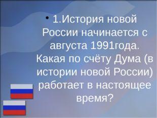 1.История новой России начинается с августа 1991года. Какая по счёту Дума (в