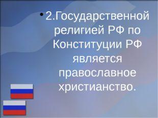 2.Государственной религией РФ по Конституции РФ является православное христиа