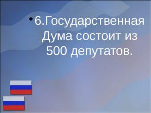 6.Государственная Дума состоит из 500 депутатов.