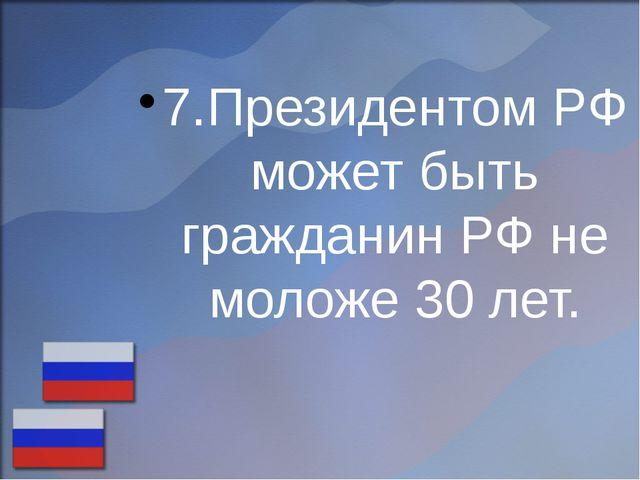 7.Президентом РФ может быть гражданин РФ не моложе 30 лет.
