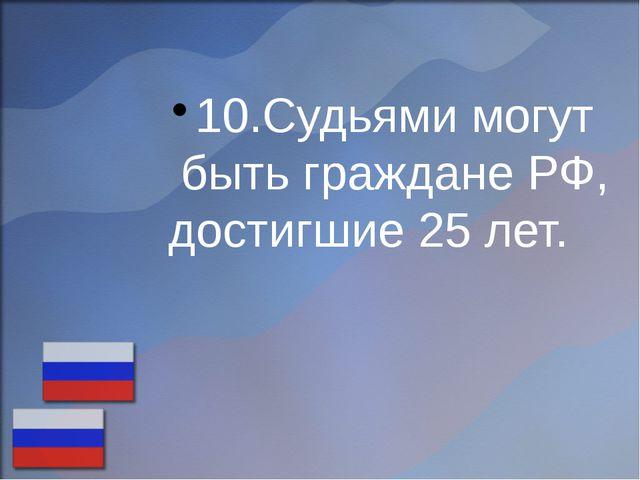 10.Судьями могут быть граждане РФ, достигшие 25 лет.