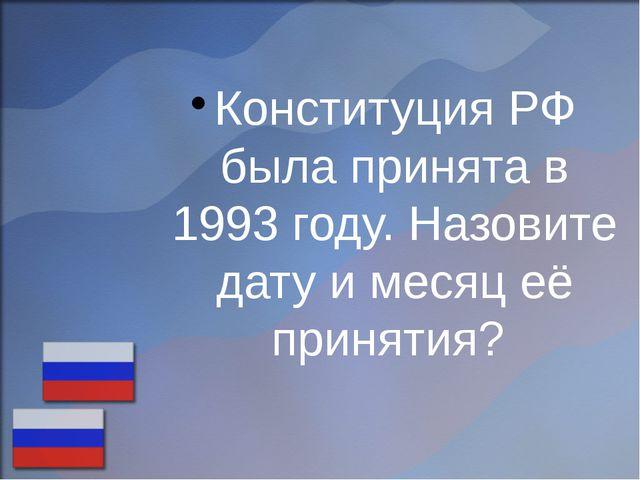 Конституция РФ была принята в 1993 году. Назовите дату и месяц её принятия?