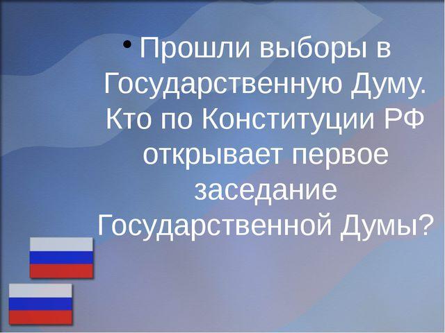 Прошли выборы в Государственную Думу. Кто по Конституции РФ открывает первое...