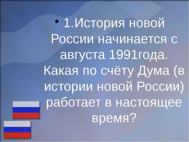 1.История новой России начинается с августа 1991года. Какая по счёту Дума (в...