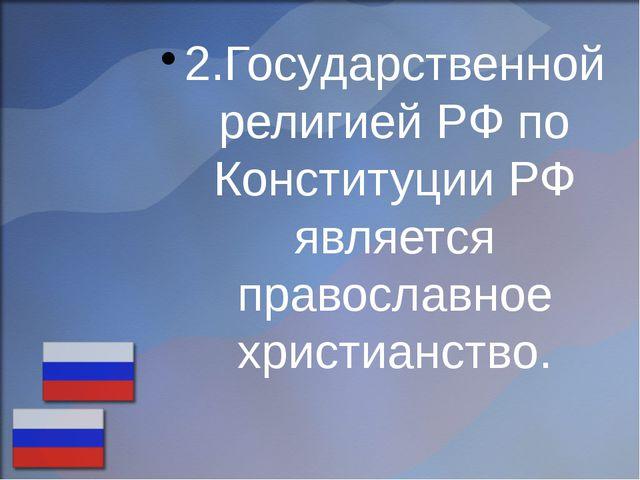 2.Государственной религией РФ по Конституции РФ является православное христиа...