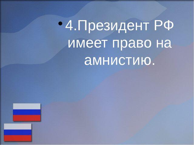 4.Президент РФ имеет право на амнистию.