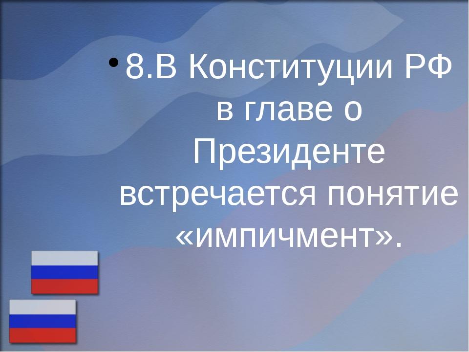 8.В Конституции РФ в главе о Президенте встречается понятие «импичмент».