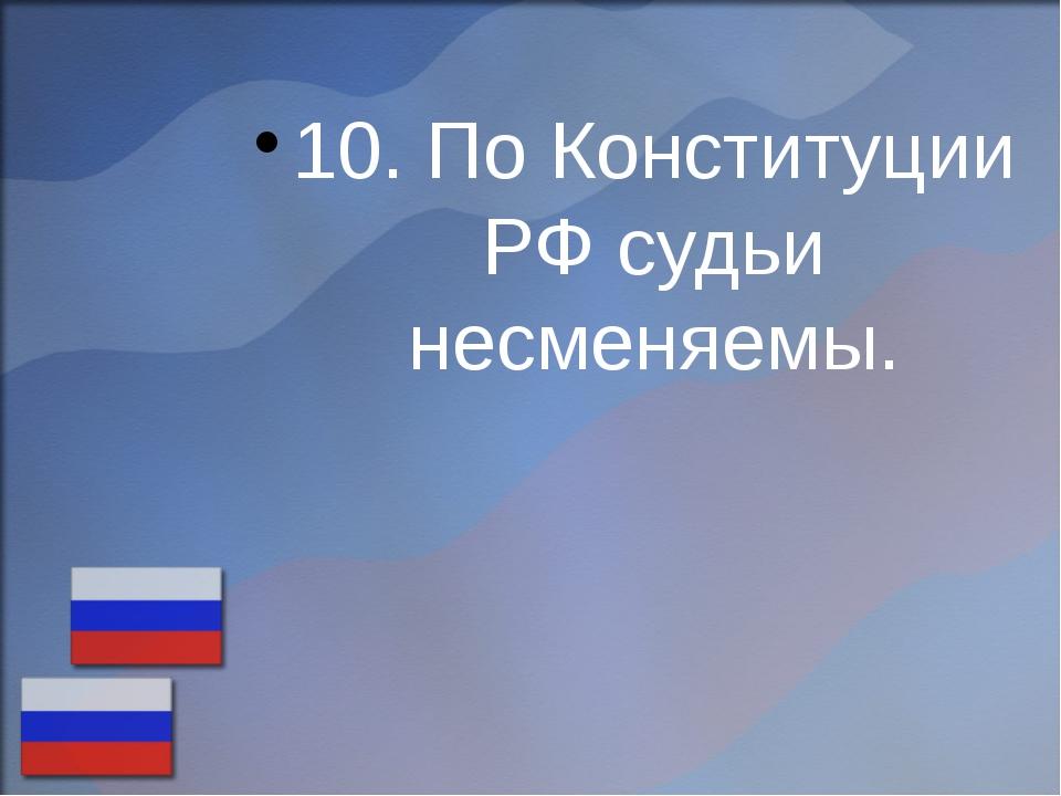 10. По Конституции РФ судьи несменяемы.