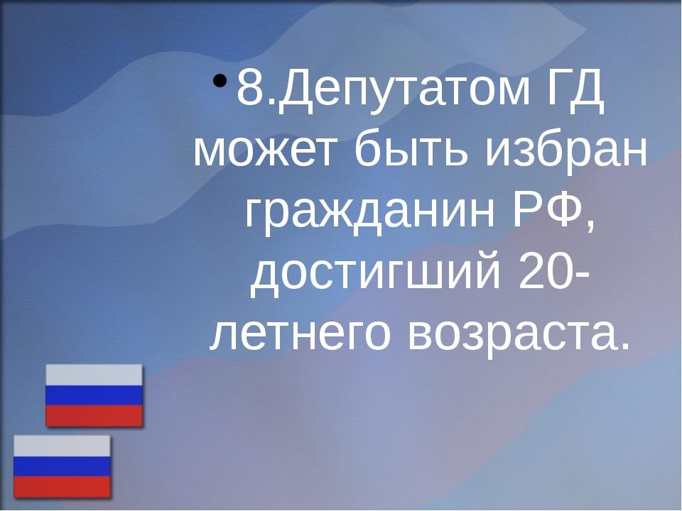 8.Депутатом ГД может быть избран гражданин РФ, достигший 20-летнего возраста.