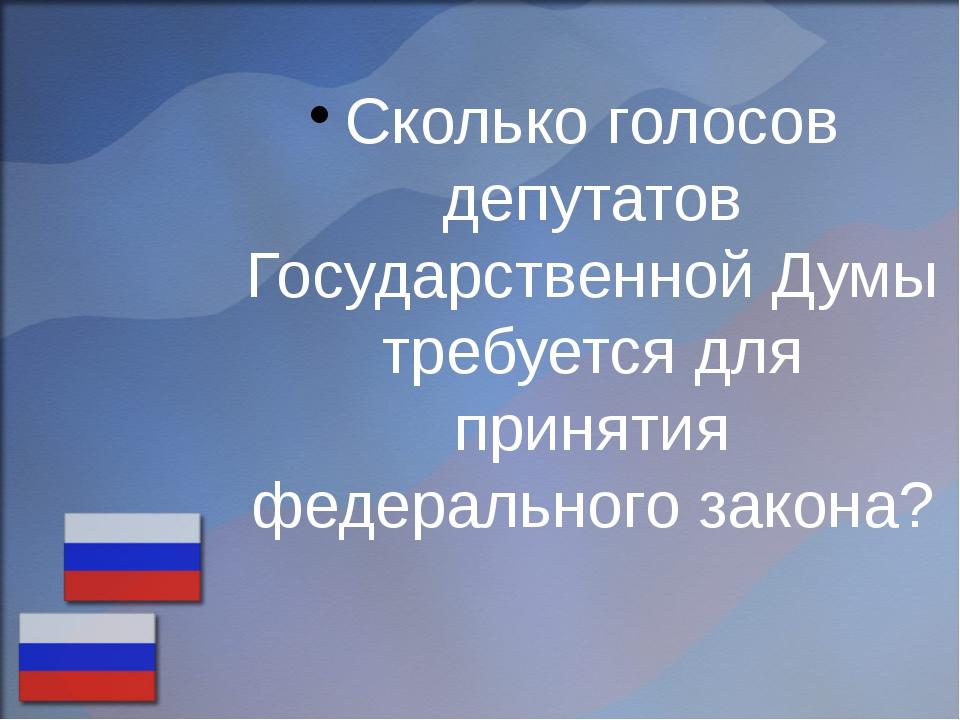Сколько голосов депутатов Государственной Думы требуется для принятия федерал...