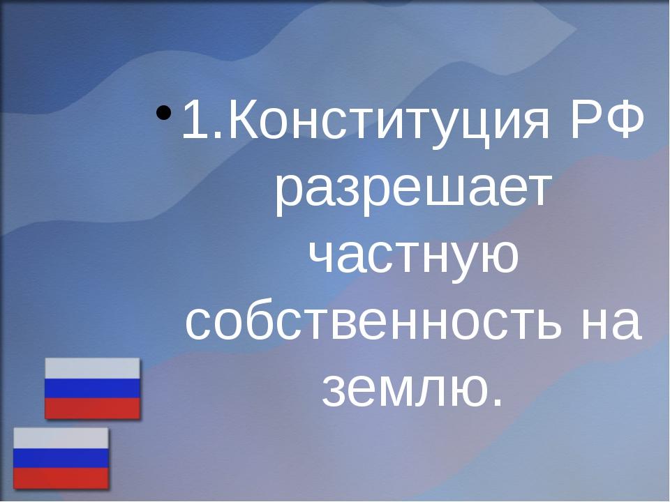 1.Конституция РФ разрешает частную собственность на землю.
