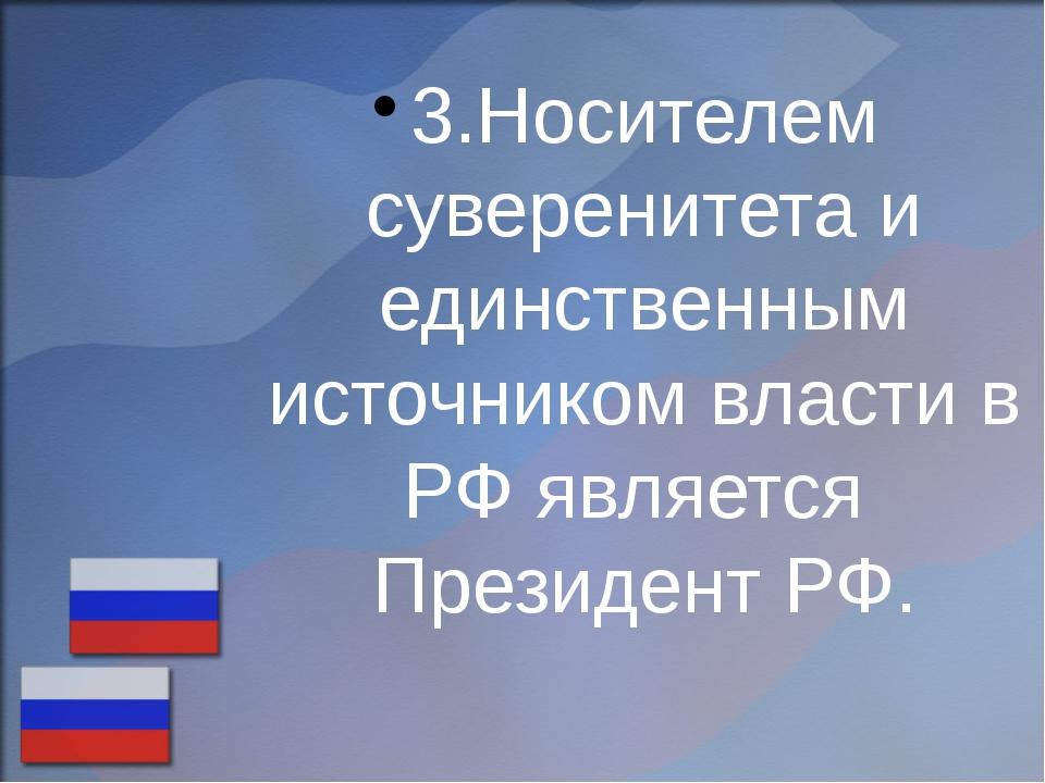 3.Носителем суверенитета и единственным источником власти в РФ является Прези...