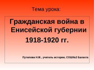 Тема урока: Гражданская война в Енисейской губернии 1918-1920 гг. Путилова Н.