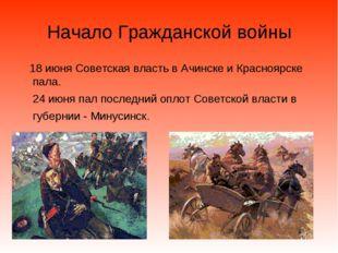 Начало Гражданской войны 18 июня Советская власть в Ачинске и Красноярске пал