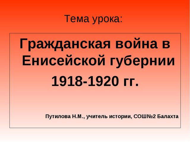 Тема урока: Гражданская война в Енисейской губернии 1918-1920 гг. Путилова Н....