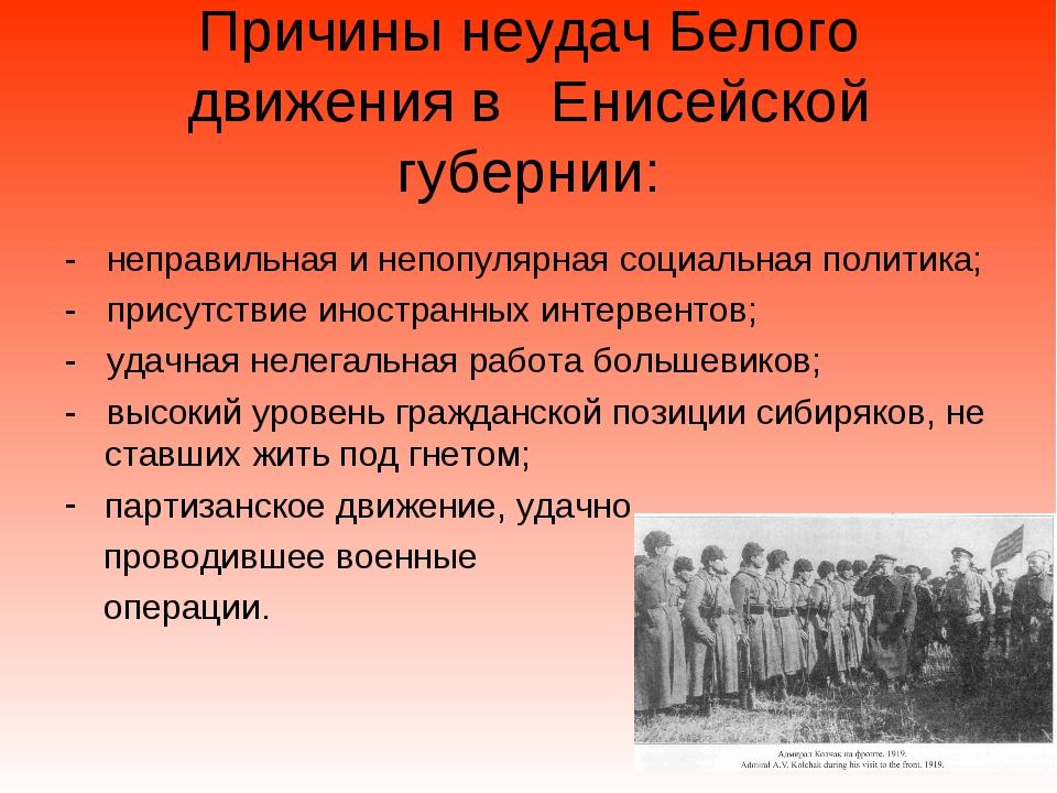 Причины неудач Белого движения в Енисейской губернии: - неправильная и непопу...