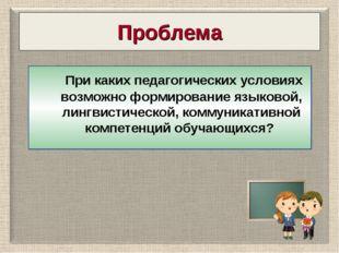Проблема При каких педагогических условиях возможно формирование языковой, ли