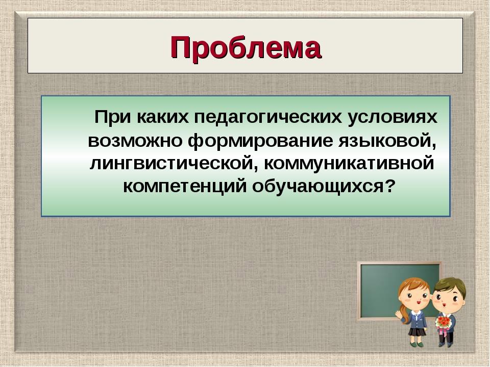 Проблема При каких педагогических условиях возможно формирование языковой, ли...