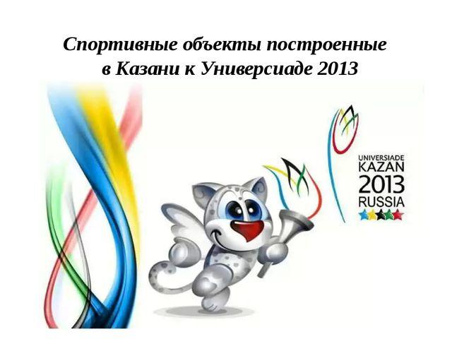 Спортивные объекты построенные в Казани к Универсиаде 2013 Казань
