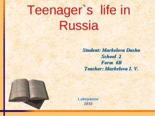 Teenager`s life in Russia Student: Markelova Dasha School 2 Form 6B Teacher: