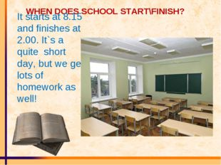WHEN DOES SCHOOL START\FINISH? It starts at 8.15 and finishes at 2.00. It`s a