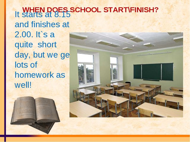 WHEN DOES SCHOOL START\FINISH? It starts at 8.15 and finishes at 2.00. It`s a...
