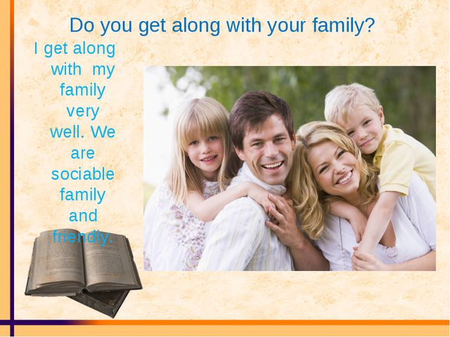 Do you get along with your family? I get along with my family very well. We a...