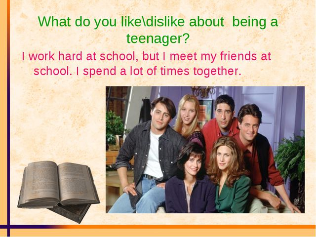 What do you like\dislike about being a teenager? I work hard at school, but I...