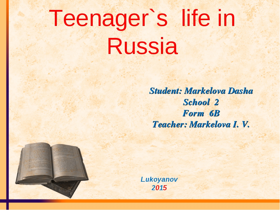 Teenager`s life in Russia Student: Markelova Dasha School 2 Form 6B Teacher:...