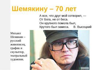 Михаил Шемякин – русский живописец, график и скульптор, театральный художник.