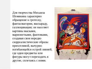 Для творчества Михаила Шемякина характерно обращение к гротеску, фантасмагори