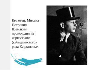 Его отец, Михаил Петрович Шемякин, происходил из черкесского (кабардинского)