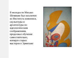 В молодости Михаил Шемякин был исключен из Института живописи, скульптуры и а