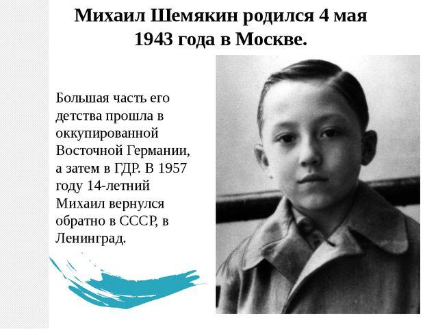 Михаил Шемякин родился 4 мая 1943 года в Москве. Большая часть его детства пр...
