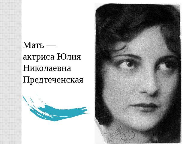 Мать — актриса Юлия Николаевна Предтеченская