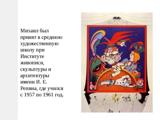 Михаил был принят в среднюю художественную школу при Институте живописи, скул...