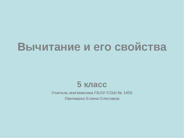 Вычитание и его свойства 5 класс Учитель математики ГБОУ СОШ № 1455 Панчишко...