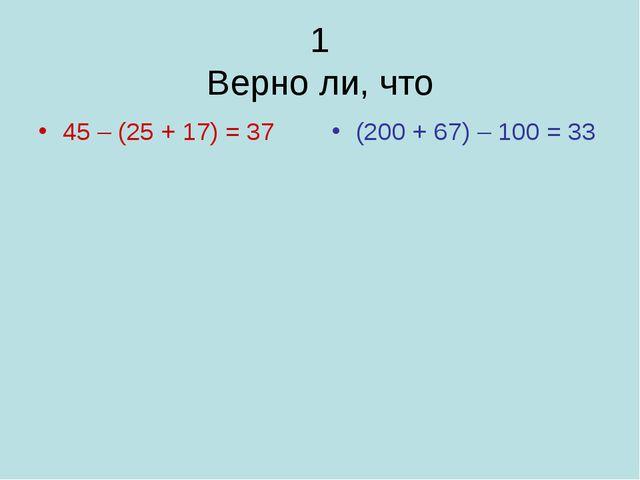 1 Верно ли, что 45 – (25 + 17) = 37 (200 + 67) – 100 = 33